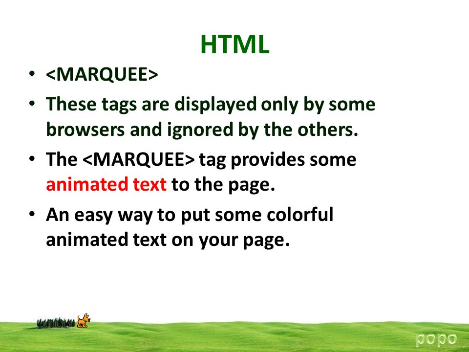 HTML <MARQUEE> These tags are displayed only by some browsers and ignored by the others. The <MARQUEE> tag provides some animated text to the page.