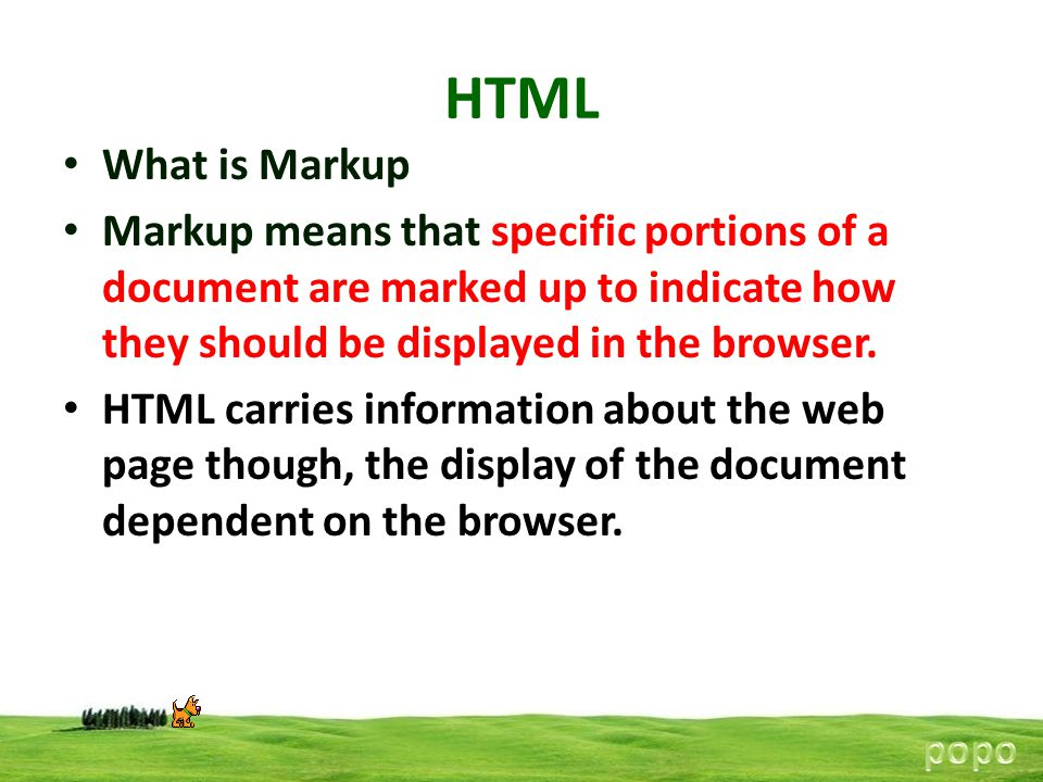 HTML What is Markup. Markup means that specific portions of a document are marked up to indicate how they should be displayed in the browser.