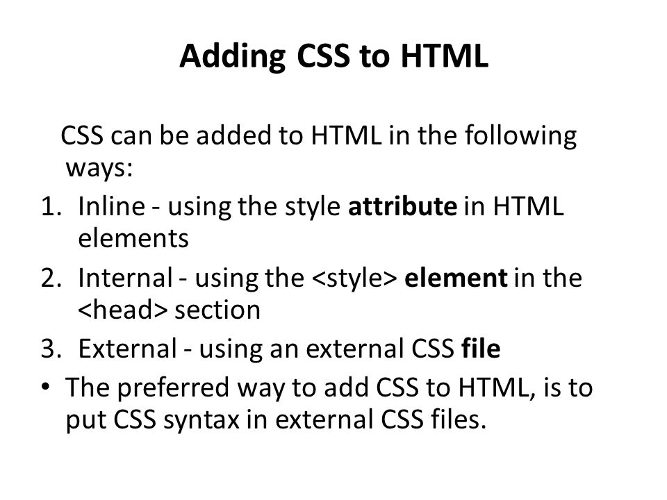 Adding CSS to HTML CSS can be added to HTML in the following ways: