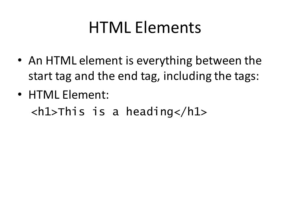 HTML Elements An HTML element is everything between the start tag and the end tag, including the tags: