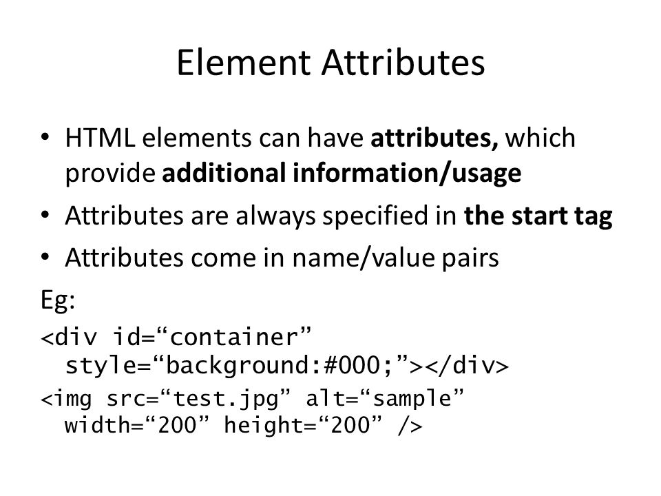 Element Attributes HTML elements can have attributes, which provide additional information/usage. Attributes are always specified in the start tag.