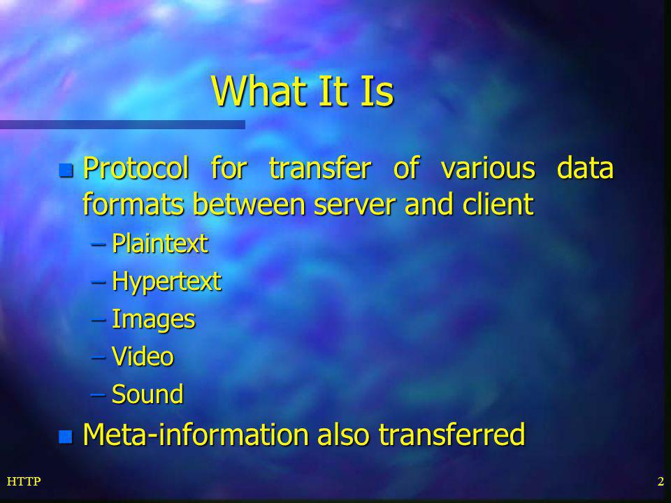 What It Is Protocol for transfer of various data formats between server and client. Plaintext. Hypertext.