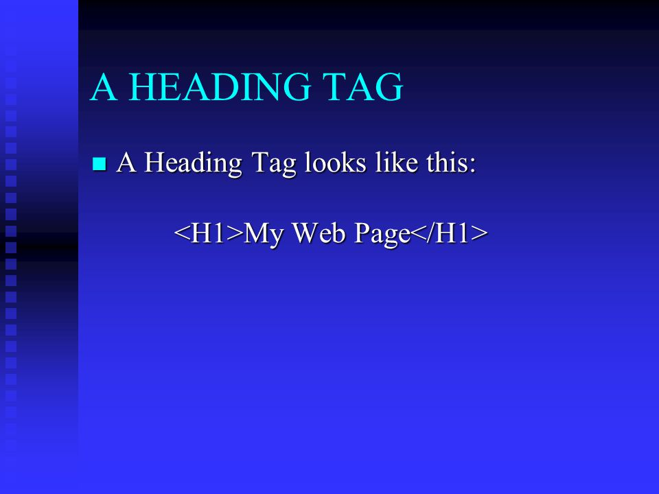 A HEADING TAG A Heading Tag looks like this: <H1>My Web Page</H1>