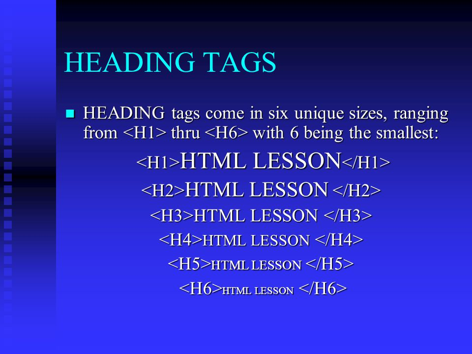 HEADING TAGS HEADING tags come in six unique sizes, ranging from <H1> thru <H6> with 6 being the smallest: