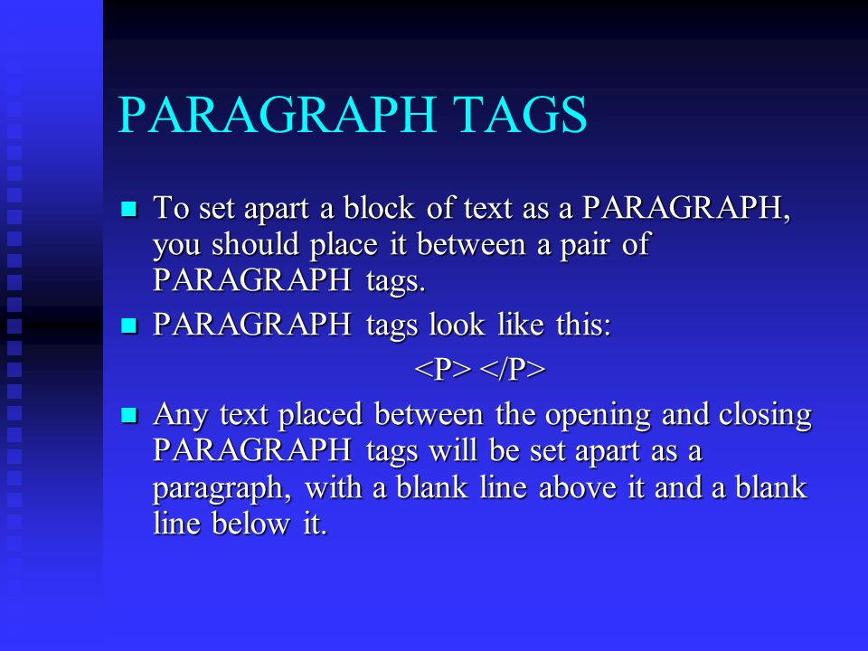 PARAGRAPH TAGS To set apart a block of text as a PARAGRAPH, you should place it between a pair of PARAGRAPH tags.