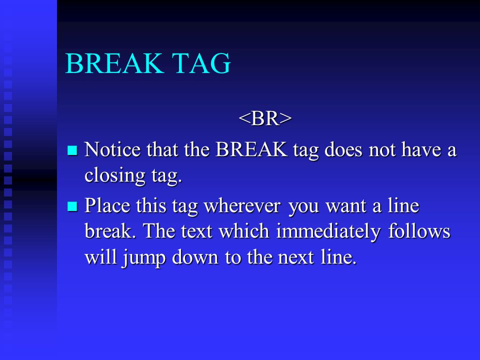 BREAK TAG <BR> Notice that the BREAK tag does not have a closing tag.