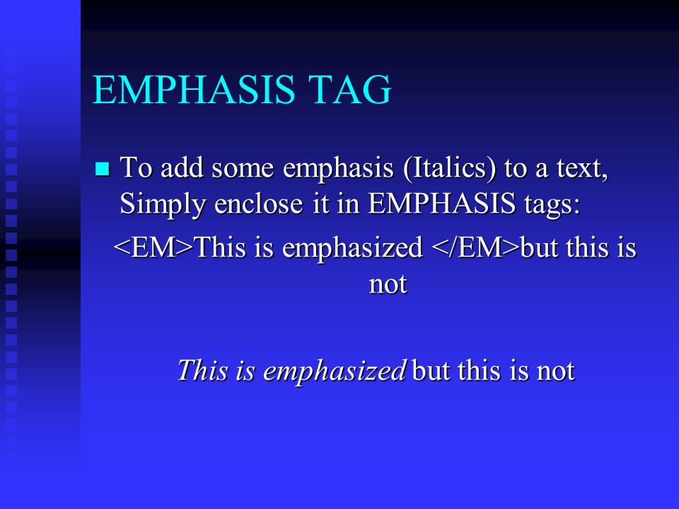 EMPHASIS TAG To add some emphasis (Italics) to a text, Simply enclose it in EMPHASIS tags: <EM>This is emphasized </EM>but this is not.