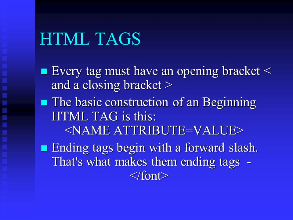 HTML TAGS Every tag must have an opening bracket < and a closing bracket >