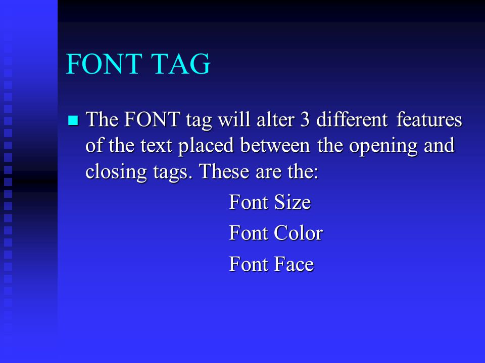 FONT TAG The FONT tag will alter 3 different features of the text placed between the opening and closing tags. These are the: