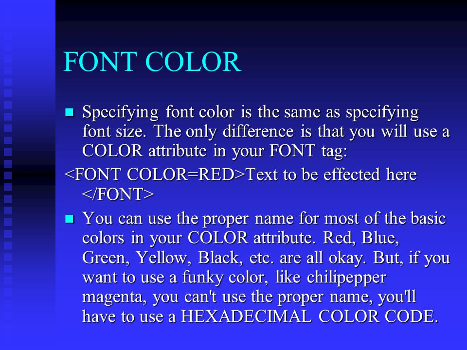FONT COLOR Specifying font color is the same as specifying font size. The only difference is that you will use a COLOR attribute in your FONT tag: