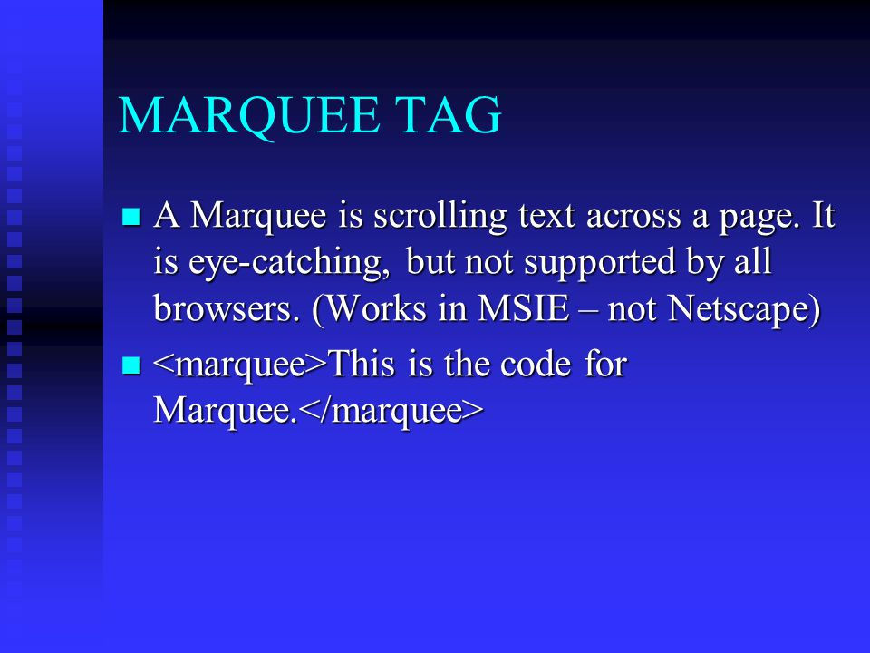 MARQUEE TAG A Marquee is scrolling text across a page. It is eye-catching, but not supported by all browsers. (Works in MSIE – not Netscape)