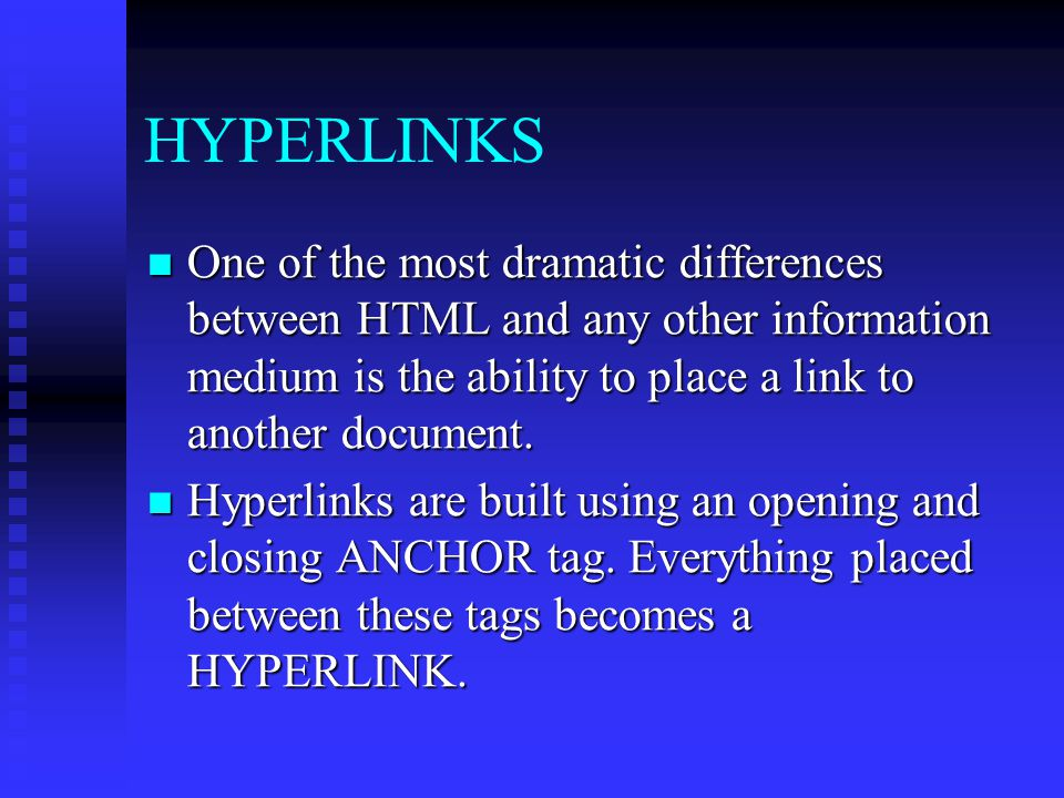 HYPERLINKS One of the most dramatic differences between HTML and any other information medium is the ability to place a link to another document.