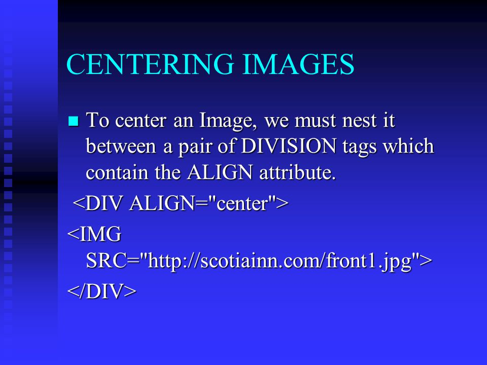 CENTERING IMAGES To center an Image, we must nest it between a pair of DIVISION tags which contain the ALIGN attribute.