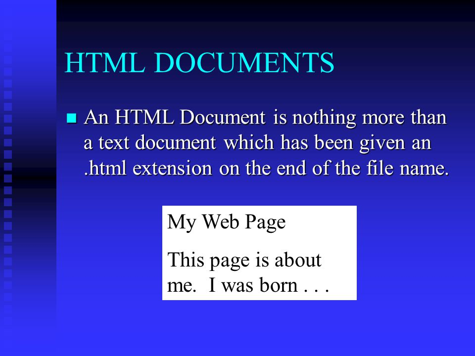 HTML DOCUMENTS An HTML Document is nothing more than a text document which has been given an .html extension on the end of the file name.