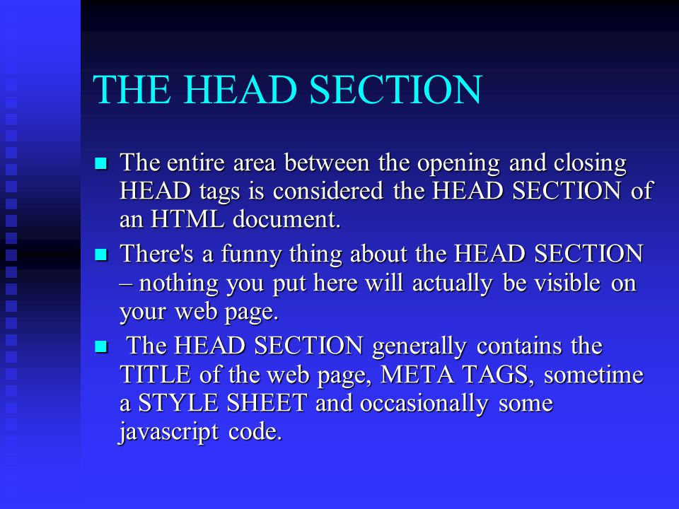 THE HEAD SECTION The entire area between the opening and closing HEAD tags is considered the HEAD SECTION of an HTML document.