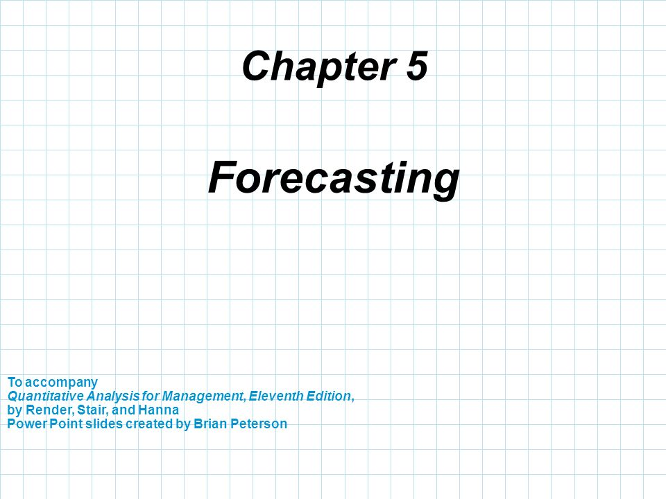 Chapter 5 Forecasting. To accompany Quantitative Analysis for Management, Eleventh Edition, by Render, Stair, and Hanna.