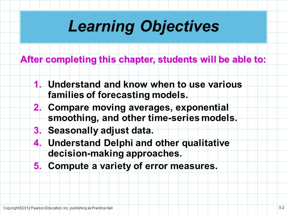 Learning Objectives After completing this chapter, students will be able to: Understand and know when to use various families of forecasting models.