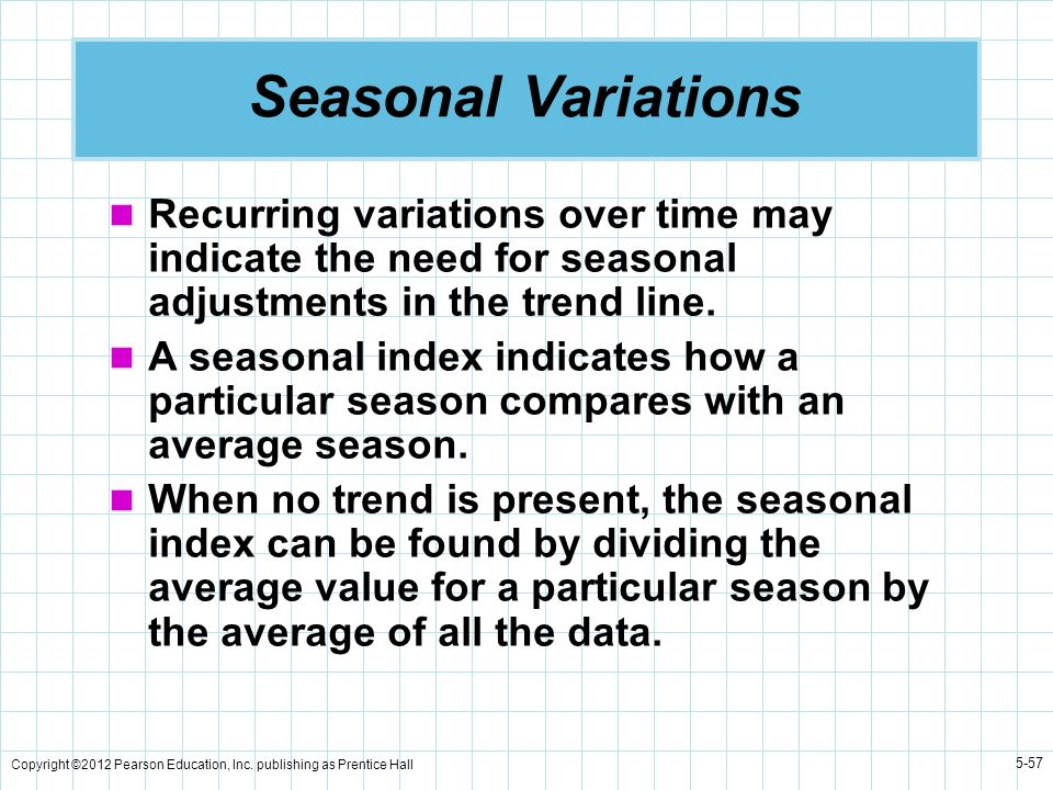 Seasonal Variations Recurring variations over time may indicate the need for seasonal adjustments in the trend line.