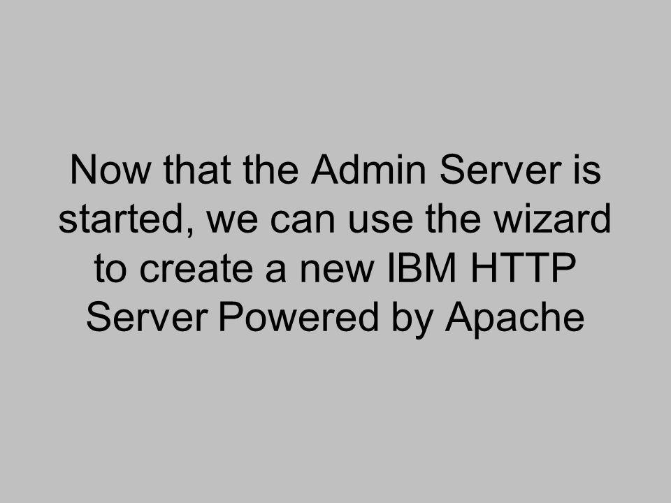Now that the Admin Server is started, we can use the wizard to create a new IBM HTTP Server Powered by Apache