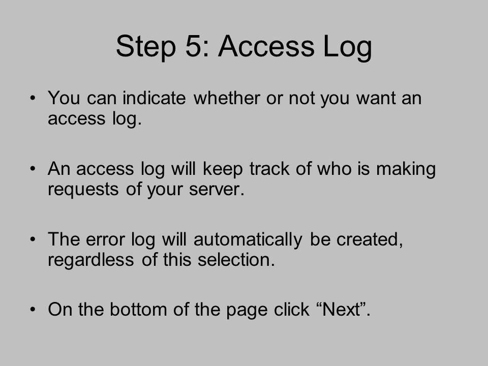 Step 5: Access Log You can indicate whether or not you want an access log. An access log will keep track of who is making requests of your server.