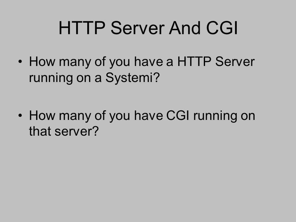 HTTP Server And CGI How many of you have a HTTP Server running on a Systemi.