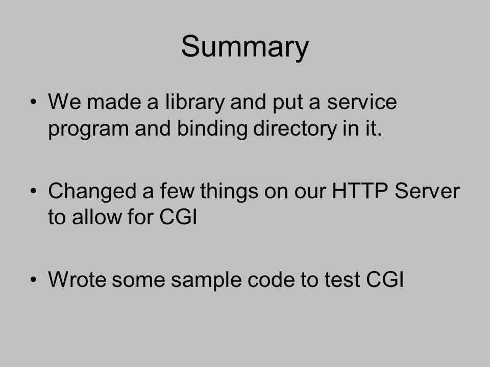 Summary We made a library and put a service program and binding directory in it. Changed a few things on our HTTP Server to allow for CGI.