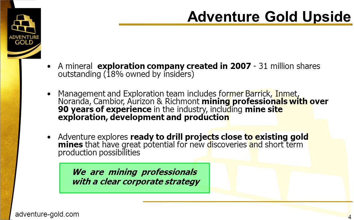 Adventure Gold Upside A mineral exploration company created in million shares outstanding (18% owned by insiders)