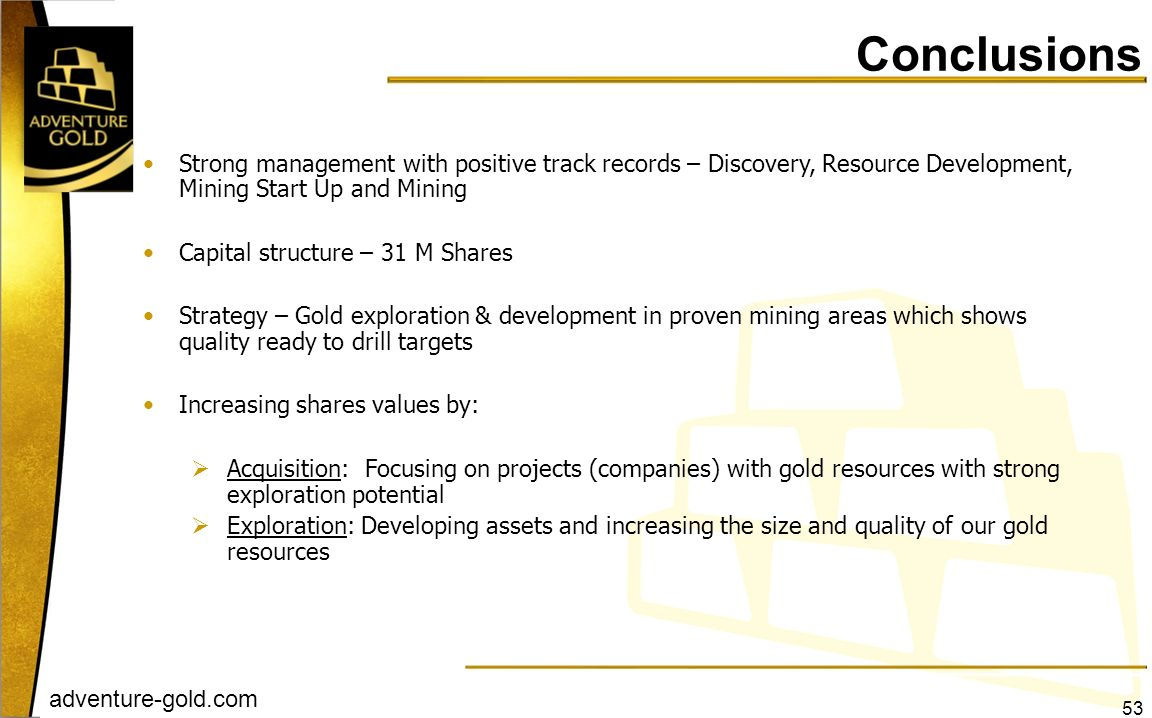 Conclusions Strong management with positive track records – Discovery, Resource Development, Mining Start Up and Mining.