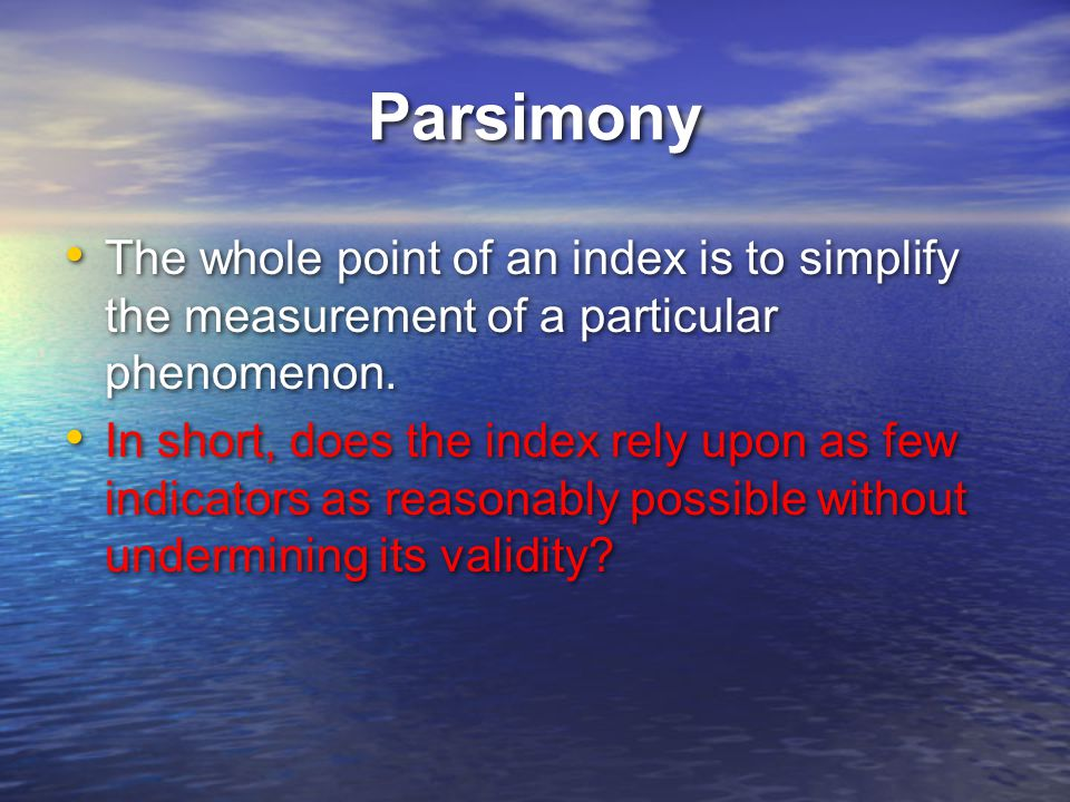 Parsimony The whole point of an index is to simplify the measurement of a particular phenomenon.