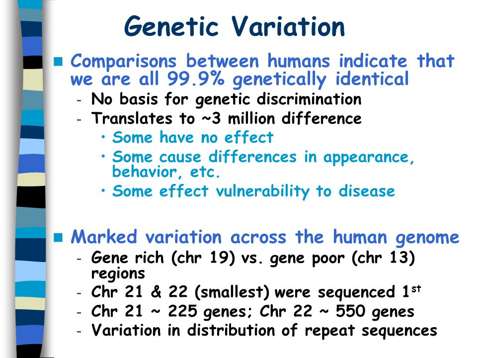 Genetic Variation Comparisons between humans indicate that we are all 99.9% genetically identical. No basis for genetic discrimination.