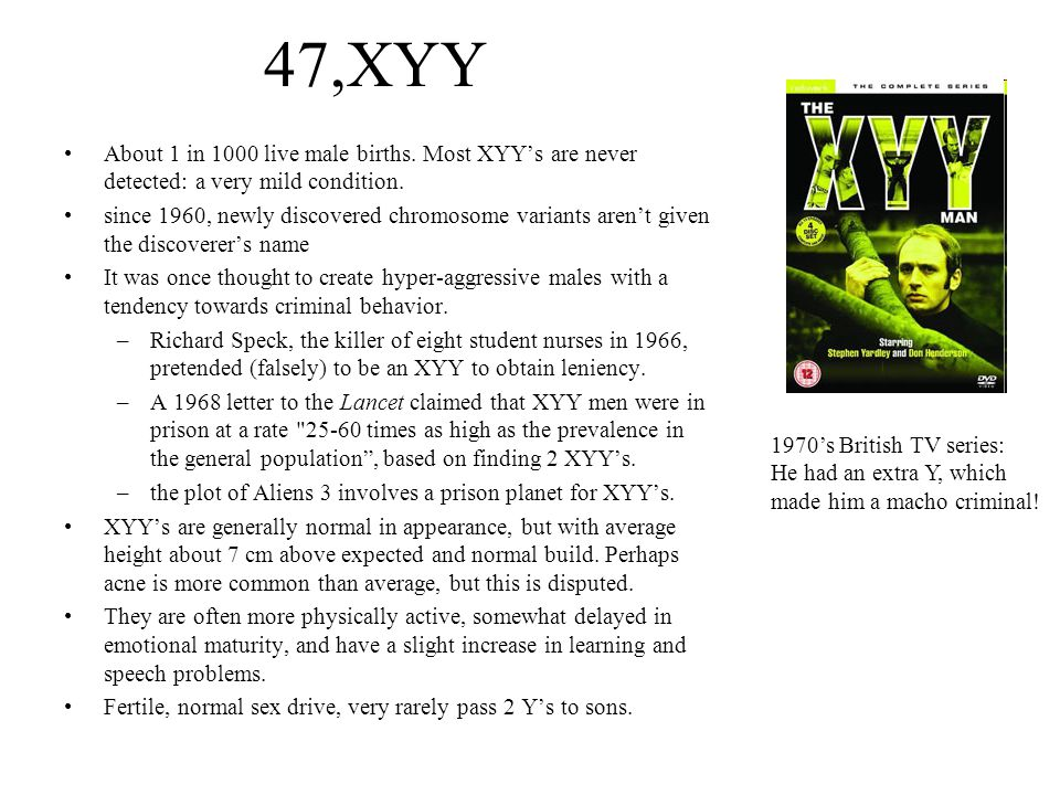 47,XYY About 1 in 1000 live male births. Most XYY's are never detected: a very mild condition.
