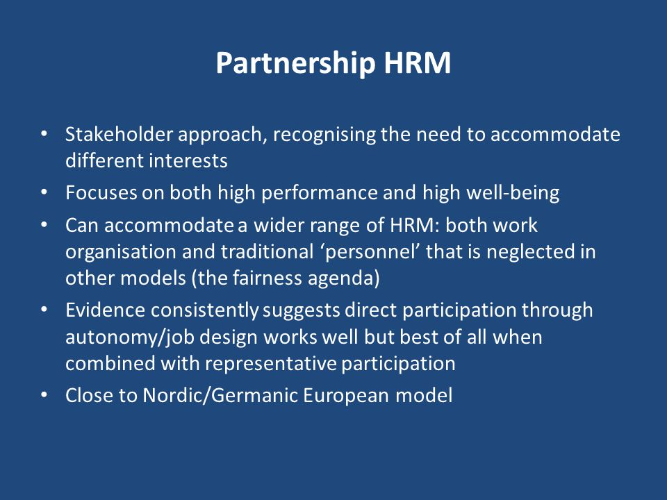 Partnership HRM Stakeholder approach, recognising the need to accommodate different interests. Focuses on both high performance and high well-being.