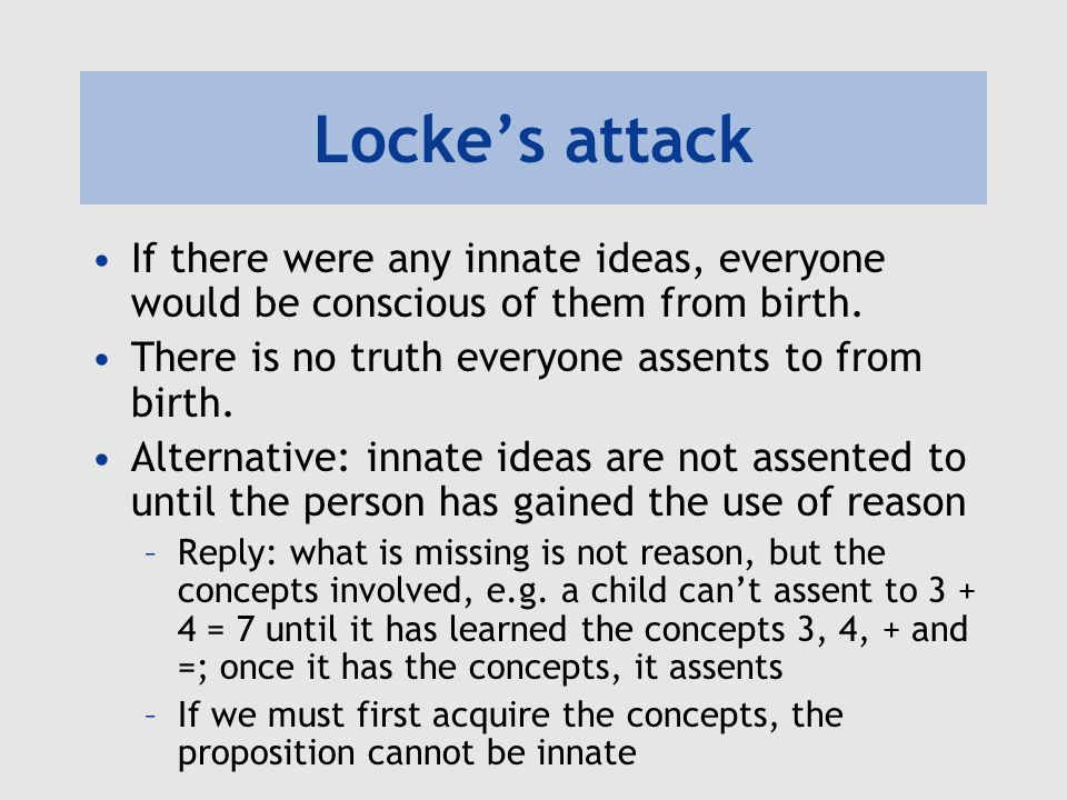 Locke's attack If there were any innate ideas, everyone would be conscious of them from birth. There is no truth everyone assents to from birth.