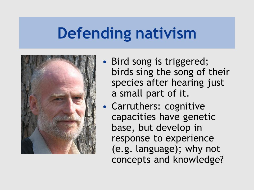 Defending nativism Bird song is triggered; birds sing the song of their species after hearing just a small part of it.