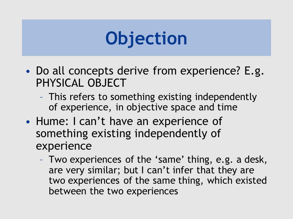 Objection Do all concepts derive from experience E.g. PHYSICAL OBJECT