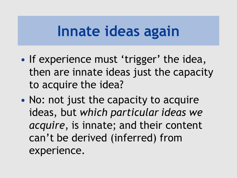 Innate ideas again If experience must 'trigger' the idea, then are innate ideas just the capacity to acquire the idea
