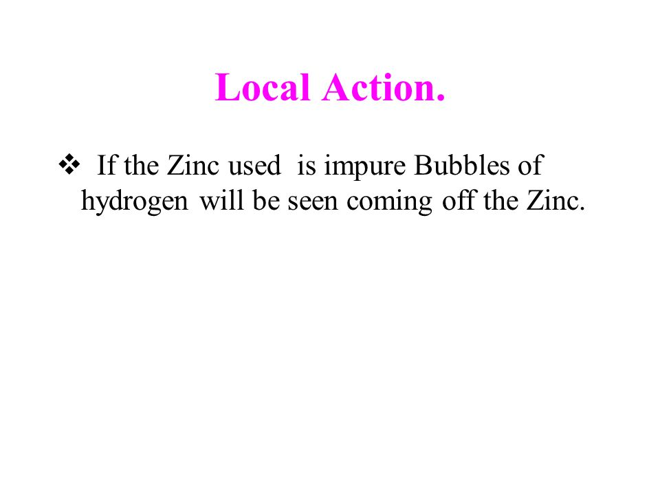 Local Action. If the Zinc used is impure Bubbles of hydrogen will be seen coming off the Zinc.