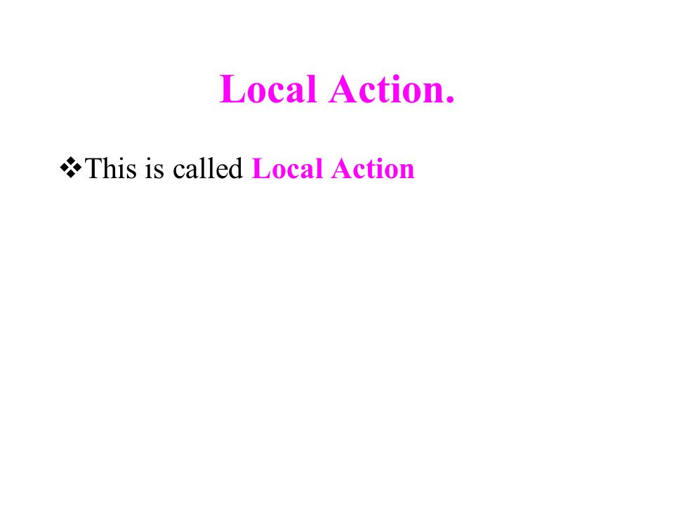 Local Action. This is called Local Action
