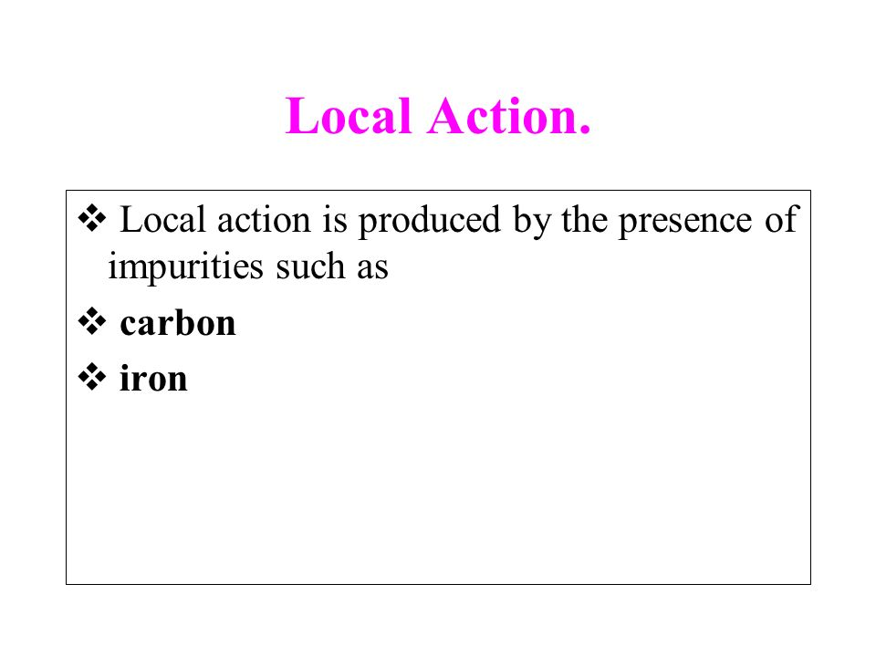 Local Action. Local action is produced by the presence of impurities such as carbon iron