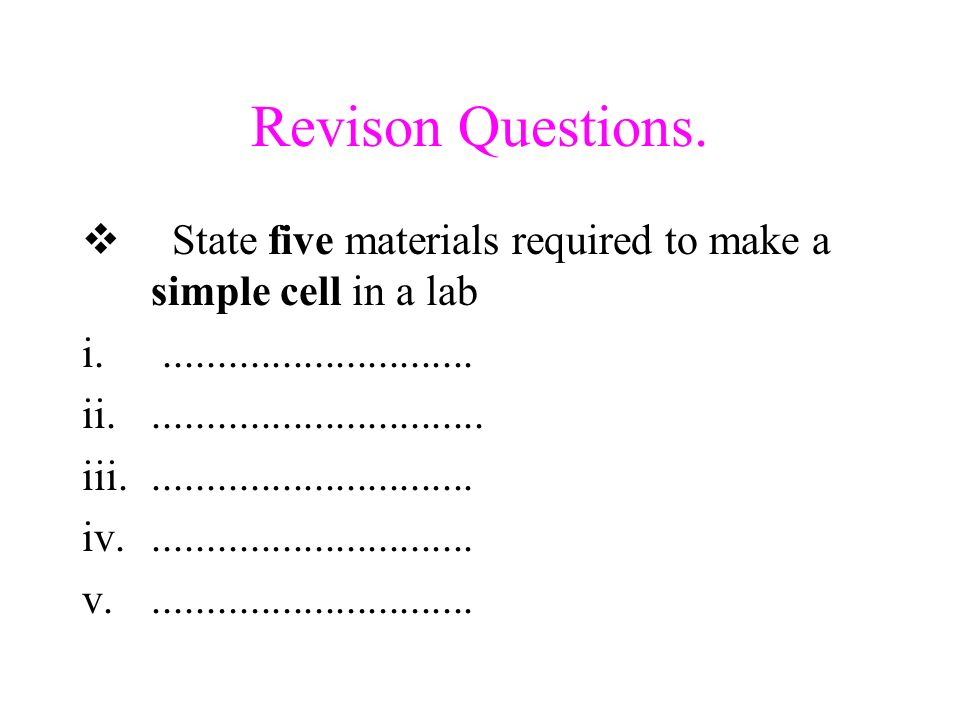Revison Questions. State five materials required to make a simple cell in a lab. .............................