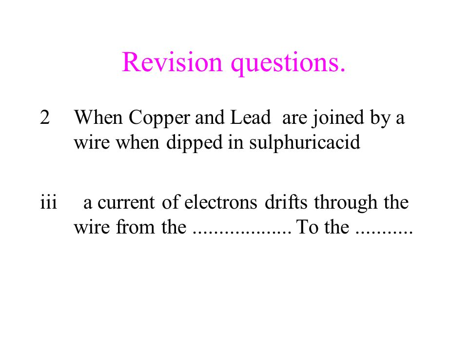 Revision questions. When Copper and Lead are joined by a wire when dipped in sulphuricacid.