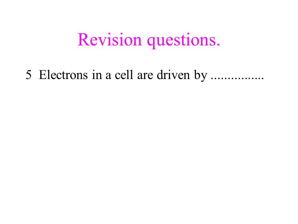 Revision questions. 5 Electrons in a cell are driven by ................