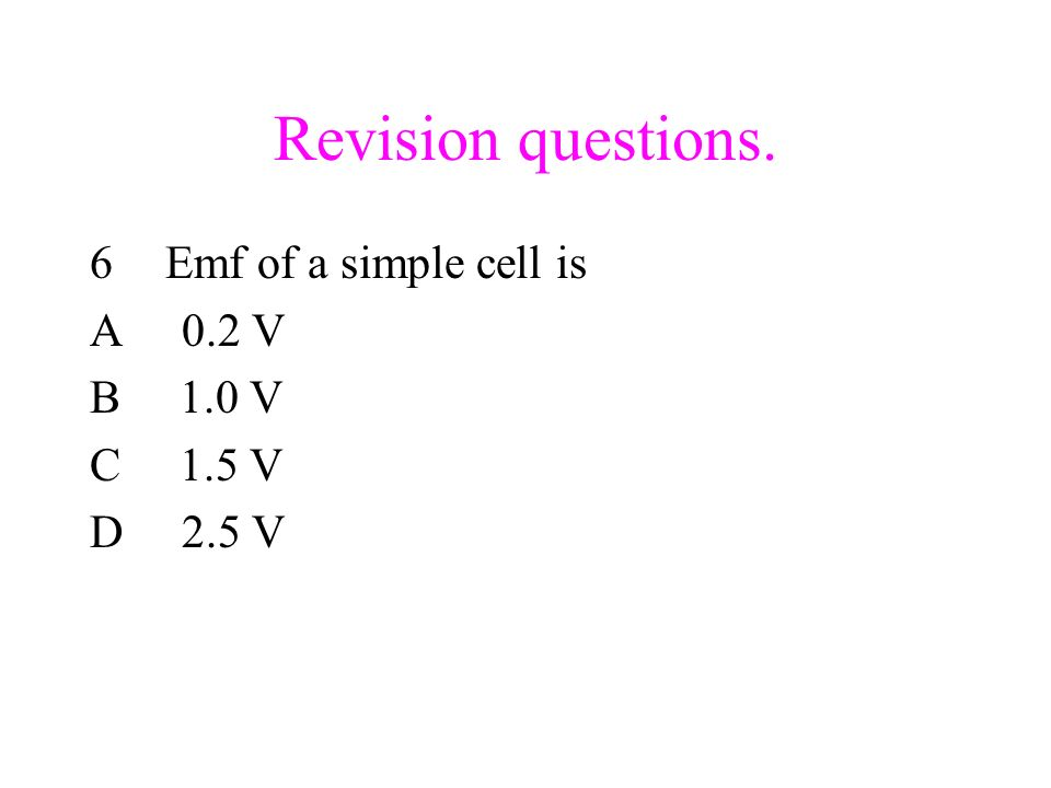 Revision questions. Emf of a simple cell is A 0.2 V B 1.0 V C 1.5 V