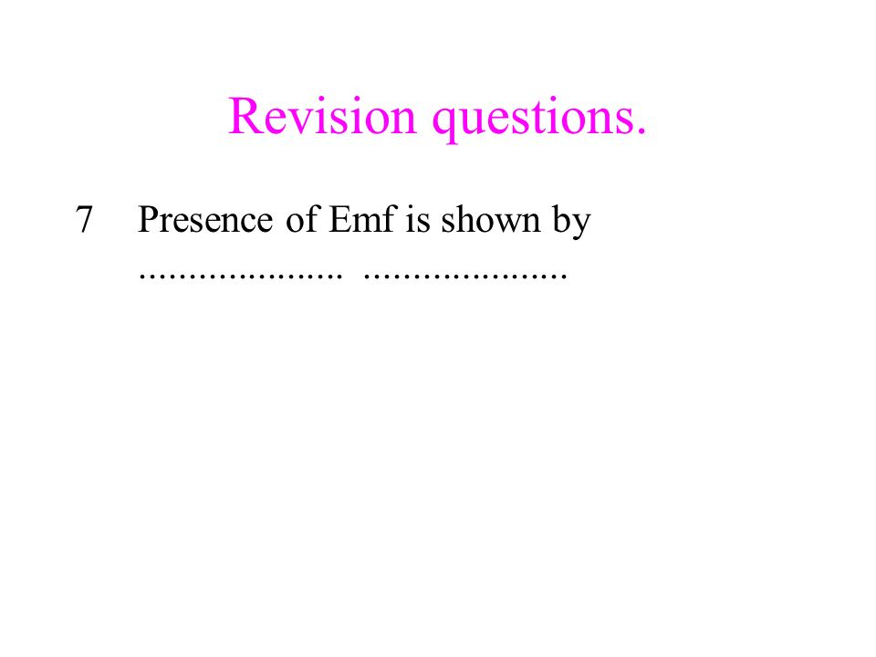 Revision questions. Presence of Emf is shown by ..................... .....................