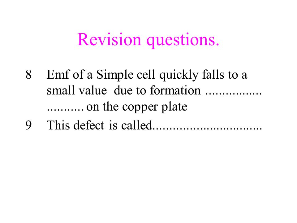 Revision questions. Emf of a Simple cell quickly falls to a small value due to formation ................. ........... on the copper plate.
