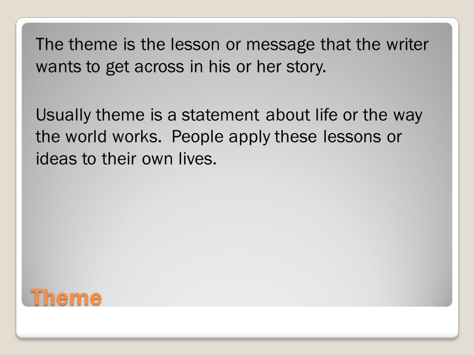 The theme is the lesson or message that the writer wants to get across in his or her story. Usually theme is a statement about life or the way the world works. People apply these lessons or ideas to their own lives.