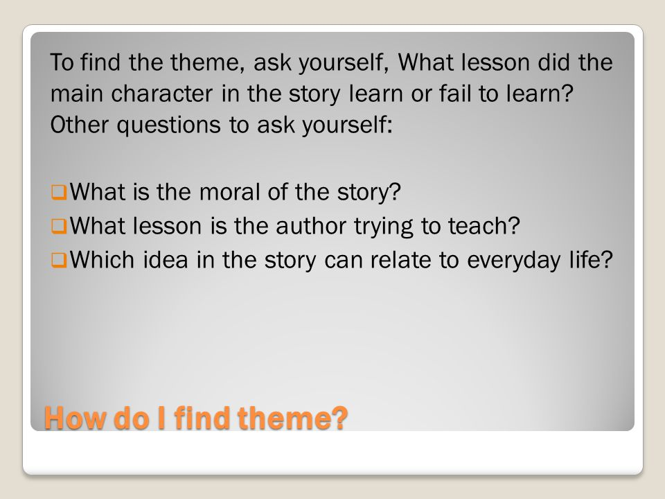 To find the theme, ask yourself, What lesson did the main character in the story learn or fail to learn Other questions to ask yourself: