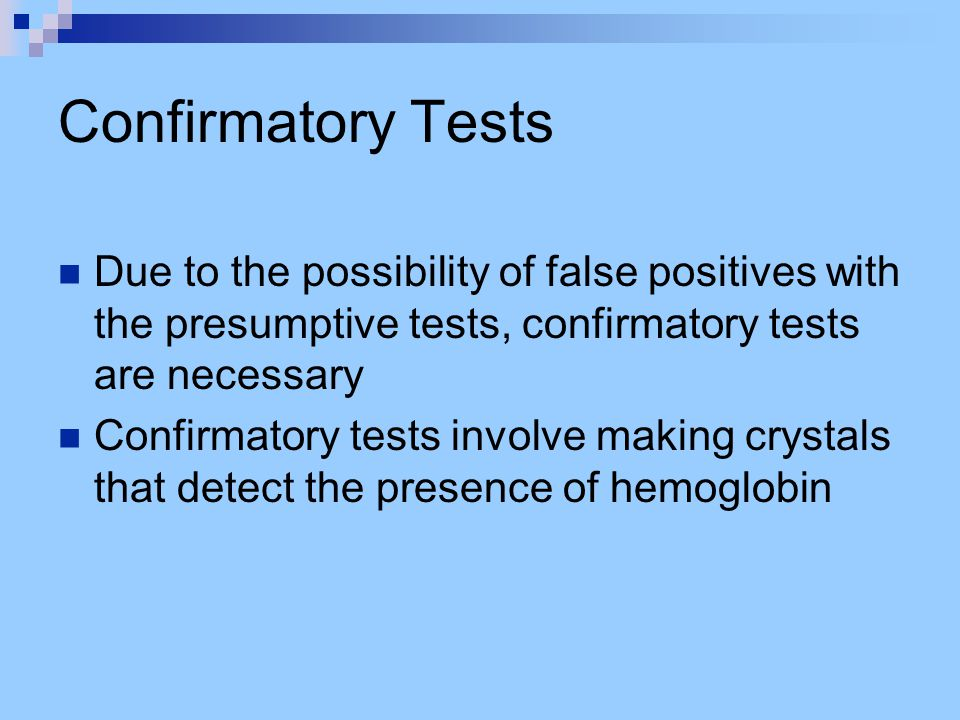 Confirmatory Tests Due to the possibility of false positives with the presumptive tests, confirmatory tests are necessary.