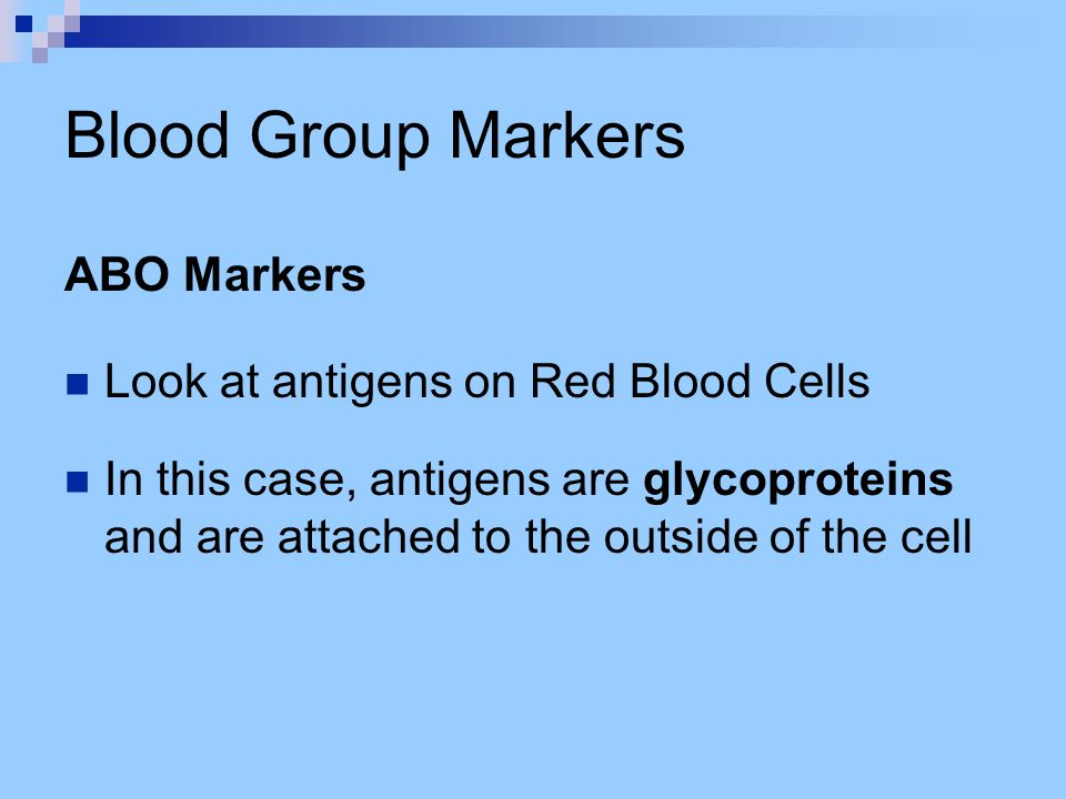 Blood Group Markers ABO Markers Look at antigens on Red Blood Cells