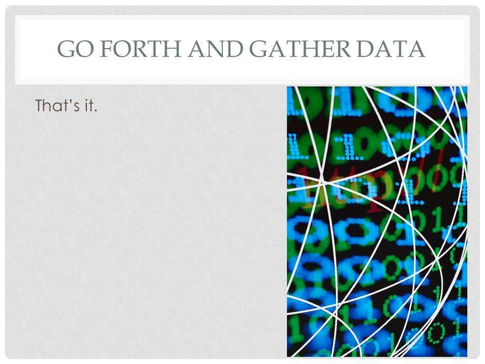 Go forth and gather data